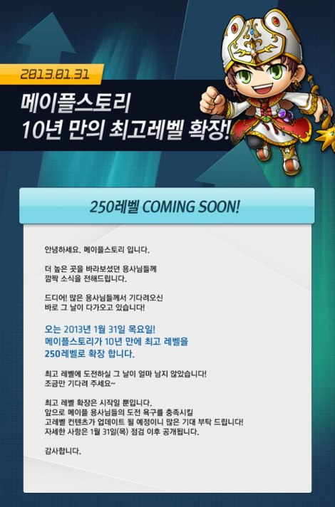 MapleStoryExtend the highest level in ten years!250 levels COMING SOON!Hello MapleStory.Veterans seen thisnews for surprise!Finally! Many veterans has been waiting forthe day is coming!Thursday, January 31, 2013!MapleStory for the first time in 10 years, the highest levelExtended to 250 levels.The challenge to become the highest level is very near!Please wait a bit longe ~The highest level of expansion is just the beginning.Maplers desire to challenge in the future to meet the high-level content is scheduled to be updated!Check details on Thursday 31 January!Thank you.